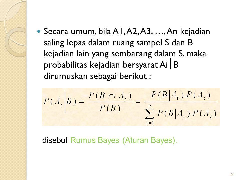 Secara umum, bila A1, A2, A3, …, An kejadian saling lepas dalam ruang sampel S dan B kejadian lain yang sembarang dalam S, maka probabilitas kejadian bersyarat AiB dirumuskan sebagai berikut :