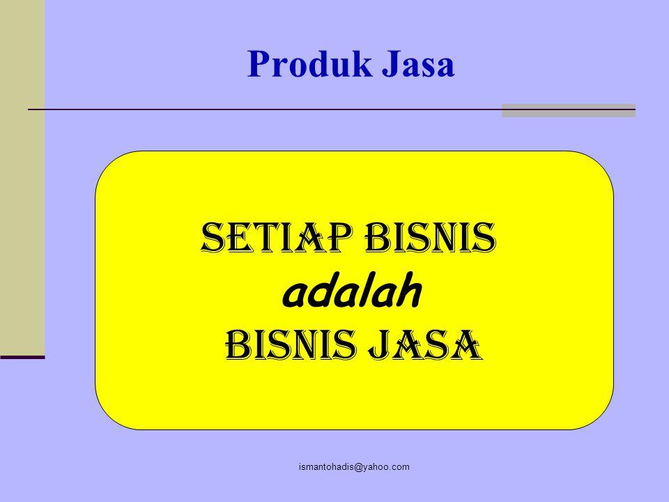 Produk Jasa Setiap Bisnis adalah Bisnis Jasa ismantohadis@yahoo.com