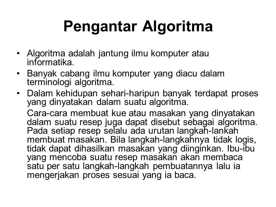 Pengantar Algoritma Algoritma adalah jantung ilmu komputer atau informatika. Banyak cabang ilmu komputer yang diacu dalam terminologi algoritma.