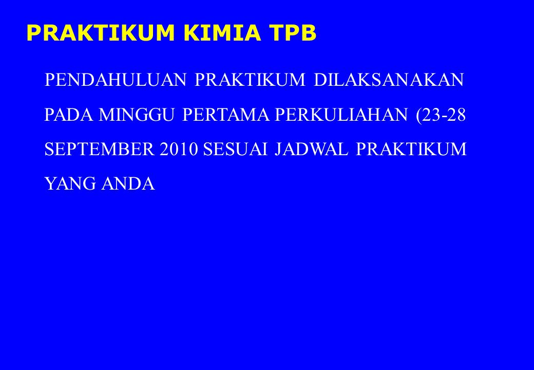 PRAKTIKUM KIMIA TPB PENDAHULUAN PRAKTIKUM DILAKSANAKAN PADA MINGGU PERTAMA PERKULIAHAN (23-28 SEPTEMBER 2010 SESUAI JADWAL PRAKTIKUM YANG ANDA.
