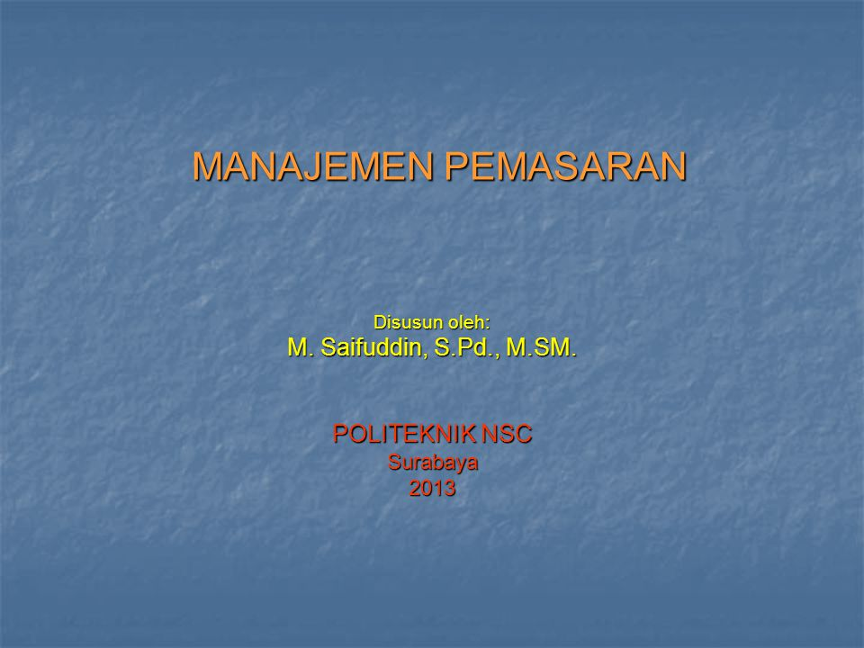 Disusun oleh: M. Saifuddin, S.Pd., M.SM. POLITEKNIK NSC Surabaya 2013