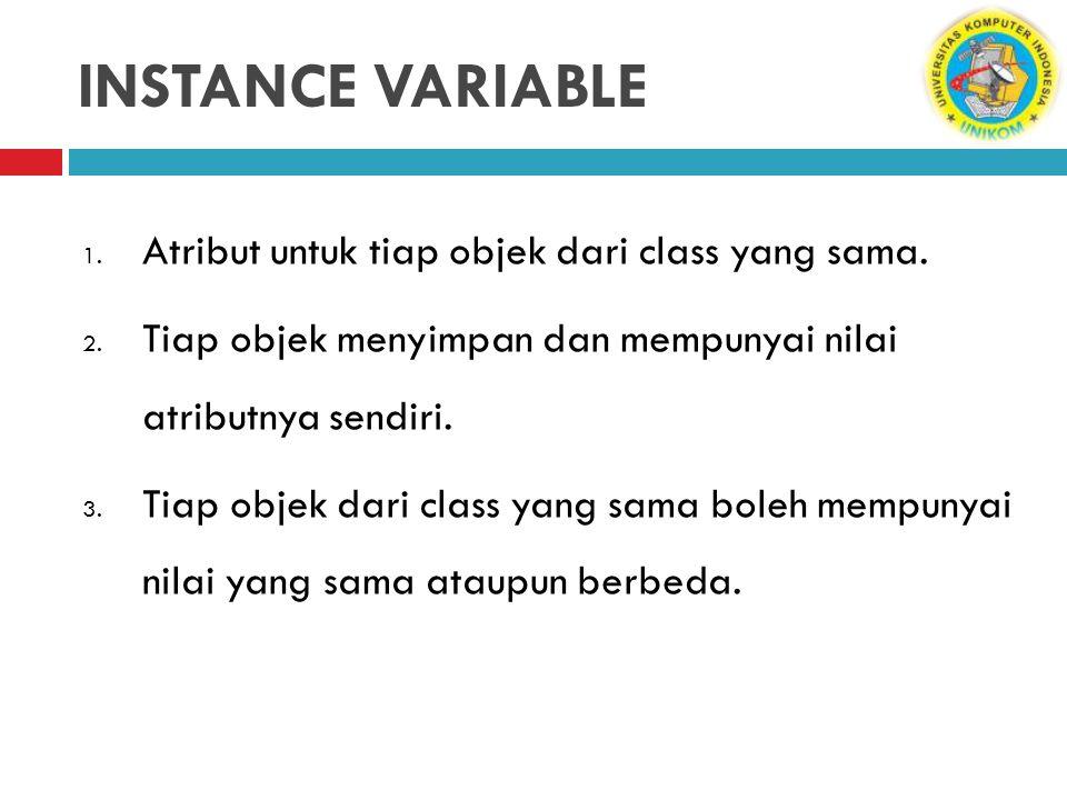 INSTANCE VARIABLE Atribut untuk tiap objek dari class yang sama.
