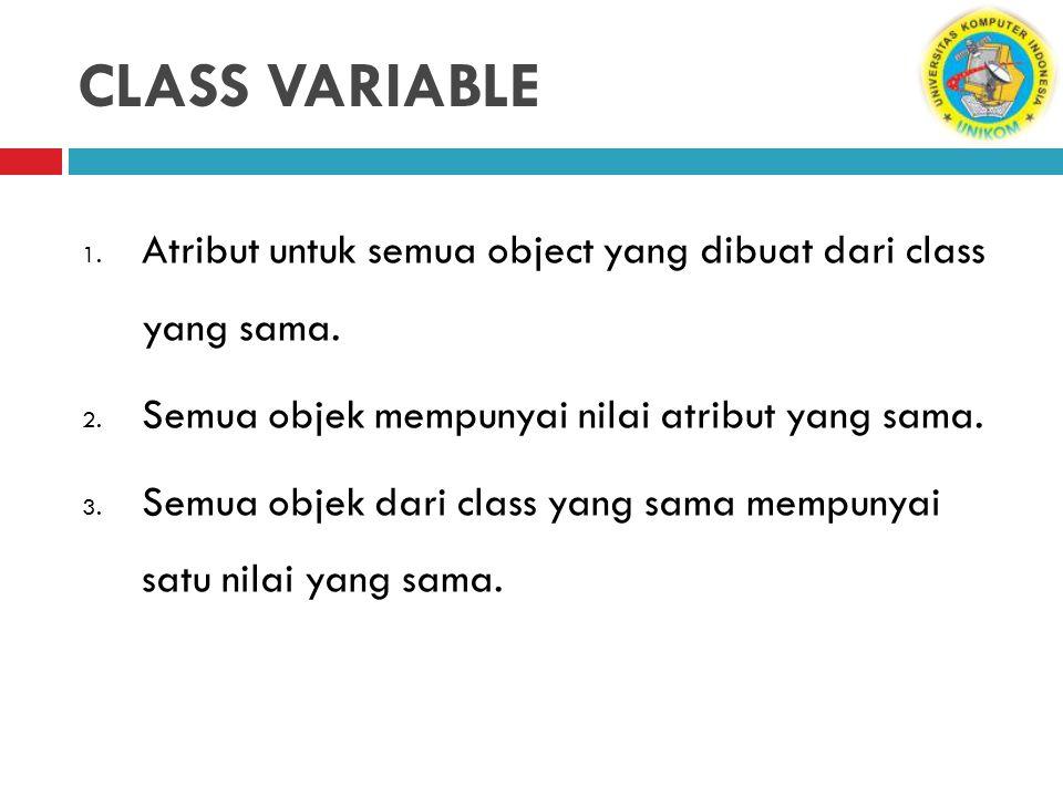 CLASS VARIABLE Atribut untuk semua object yang dibuat dari class yang sama. Semua objek mempunyai nilai atribut yang sama.