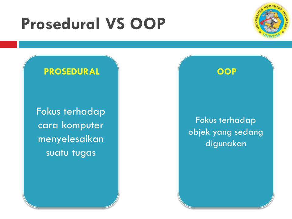 Prosedural VS OOP Fokus terhadap cara komputer menyelesaikan suatu tugas. Fokus terhadap objek yang sedang digunakan.