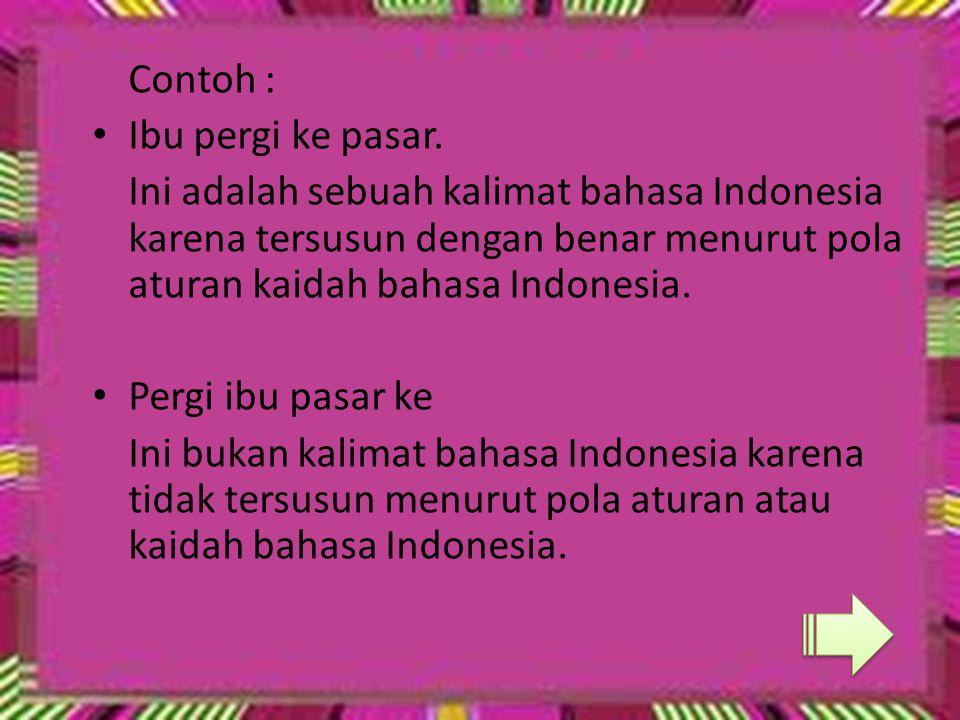 Contoh : Ibu pergi ke pasar. Ini adalah sebuah kalimat bahasa Indonesia karena tersusun dengan benar menurut pola aturan kaidah bahasa Indonesia.