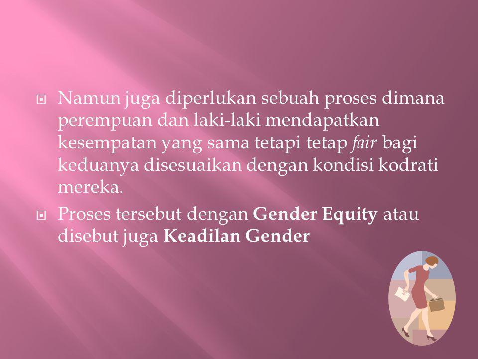 Namun juga diperlukan sebuah proses dimana perempuan dan laki-laki mendapatkan kesempatan yang sama tetapi tetap fair bagi keduanya disesuaikan dengan kondisi kodrati mereka.