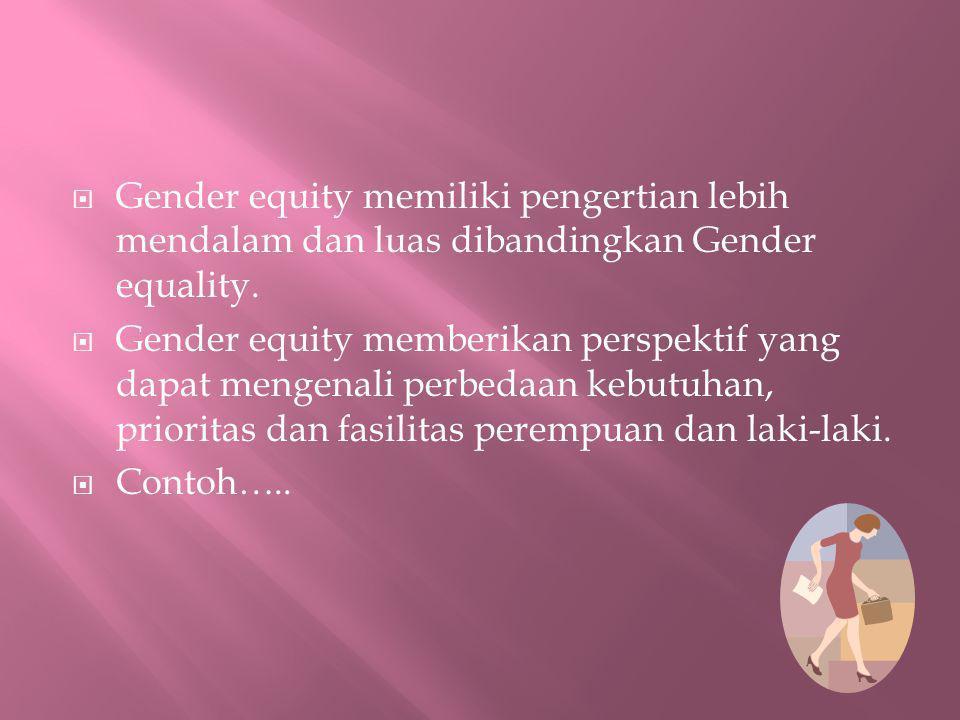 Gender equity memiliki pengertian lebih mendalam dan luas dibandingkan Gender equality.