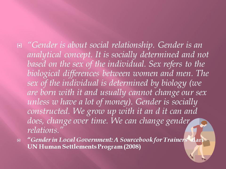 Gender is about social relationship. Gender is an analytical concept