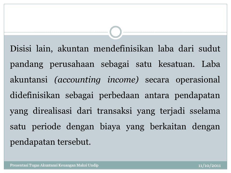 Disisi lain, akuntan mendefinisikan laba dari sudut pandang perusahaan sebagai satu kesatuan. Laba akuntansi (accounting income) secara operasional didefinisikan sebagai perbedaan antara pendapatan yang direalisasi dari transaksi yang terjadi sselama satu periode dengan biaya yang berkaitan dengan pendapatan tersebut.