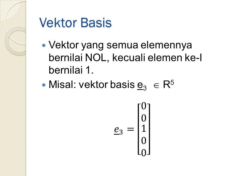 Vektor Basis Vektor yang semua elemennya bernilai NOL, kecuali elemen ke-I bernilai 1. Misal: vektor basis e3  R5.