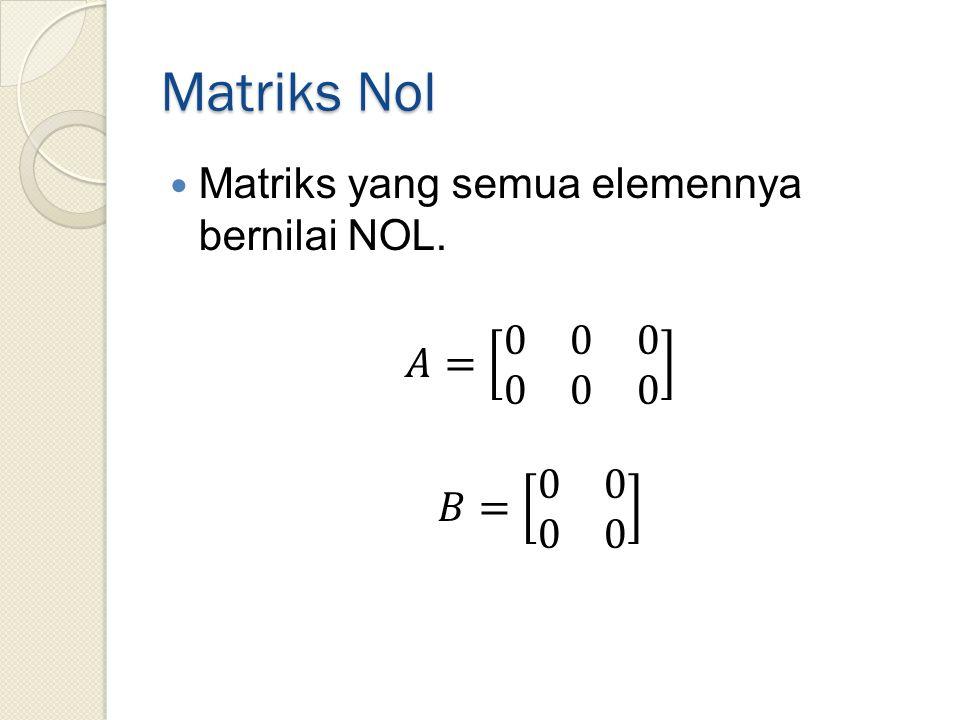 Matriks Nol Matriks yang semua elemennya bernilai NOL. 𝐴= 0 0 0 0 0 0
