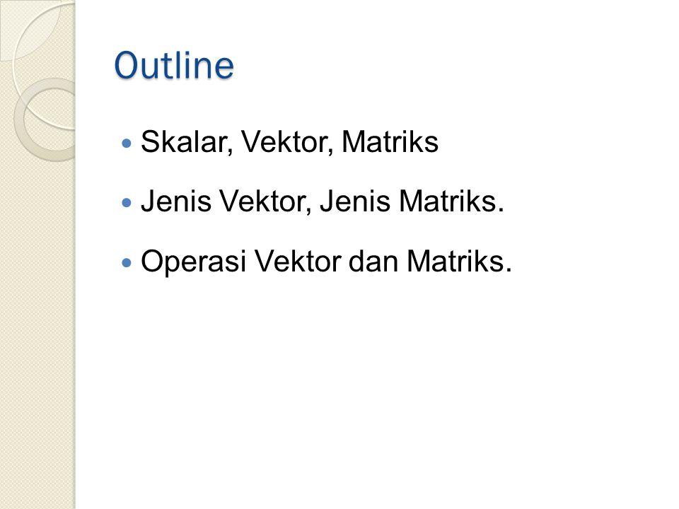 Outline Skalar, Vektor, Matriks Jenis Vektor, Jenis Matriks.