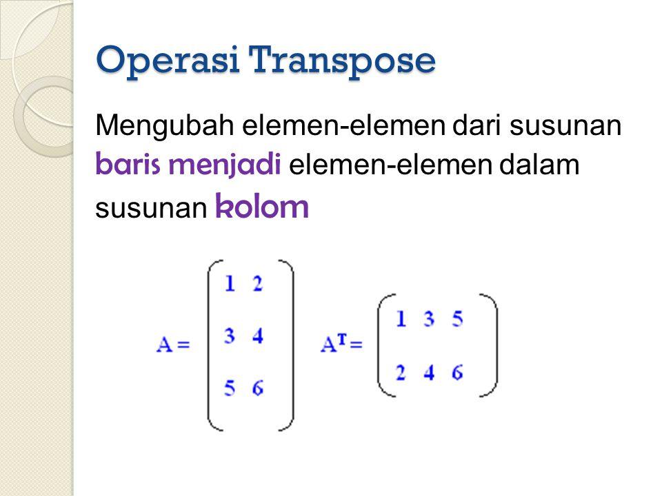 Operasi Transpose Mengubah elemen-elemen dari susunan baris menjadi elemen-elemen dalam susunan kolom.