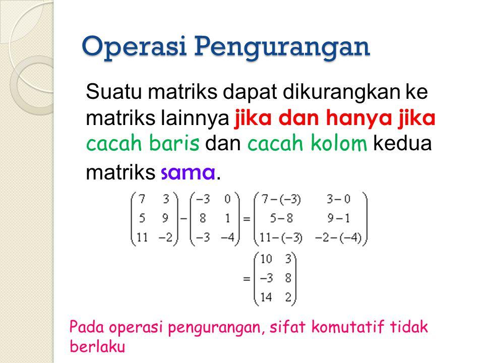 Operasi Pengurangan Suatu matriks dapat dikurangkan ke matriks lainnya jika dan hanya jika cacah baris dan cacah kolom kedua matriks sama.