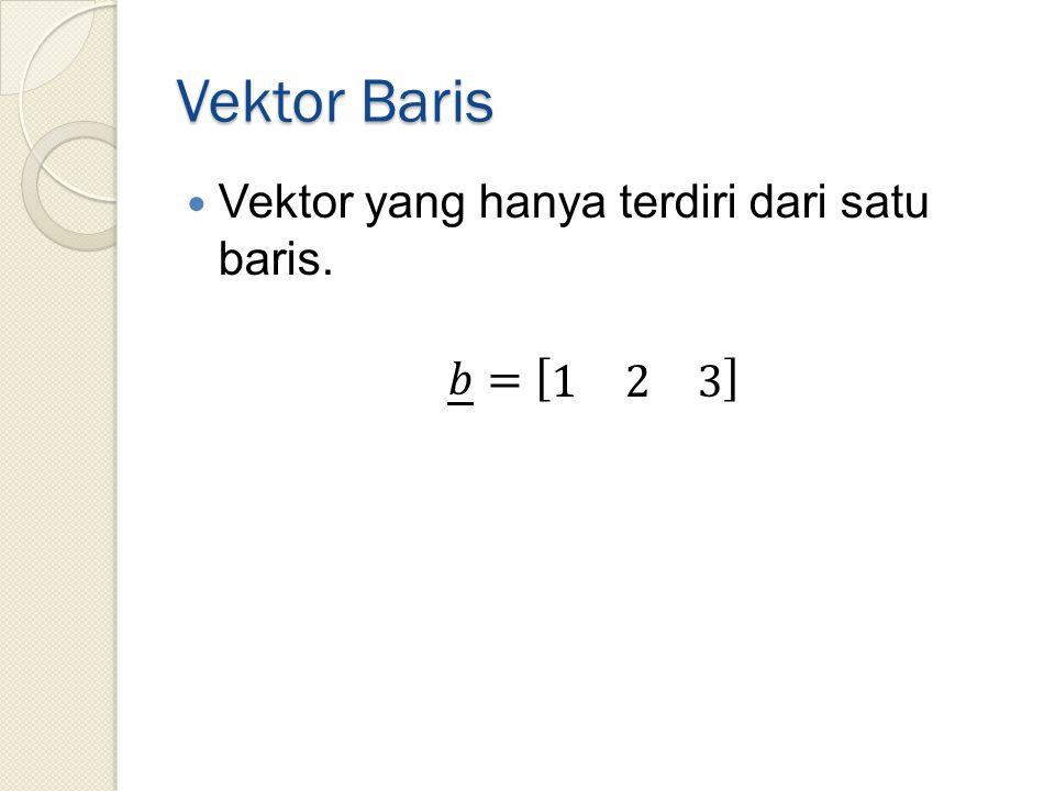 Vektor Baris Vektor yang hanya terdiri dari satu baris. 𝑏 = 1 2 3