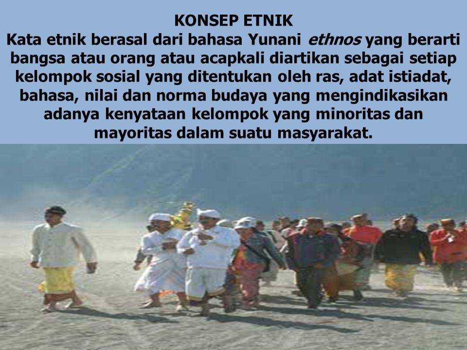 KONSEP ETNIK Kata etnik berasal dari bahasa Yunani ethnos yang berarti bangsa atau orang atau acapkali diartikan sebagai setiap kelompok sosial yang ditentukan oleh ras, adat istiadat, bahasa, nilai dan norma budaya yang mengindikasikan adanya kenyataan kelompok yang minoritas dan mayoritas dalam suatu masyarakat.