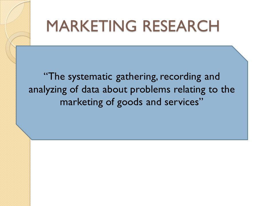 MARKETING RESEARCH The systematic gathering, recording and analyzing of data about problems relating to the marketing of goods and services