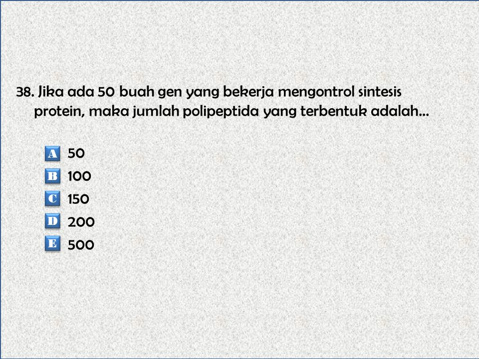 38. Jika ada 50 buah gen yang bekerja mengontrol sintesis protein, maka jumlah polipeptida yang terbentuk adalah... 50 100 150 200 500