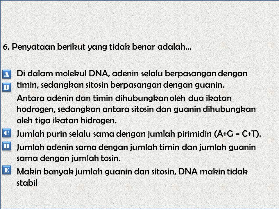 6. Penyataan berikut yang tidak benar adalah… Di dalam molekul DNA, adenin selalu berpasangan dengan timin, sedangkan sitosin berpasangan dengan guanin. Antara adenin dan timin dihubungkan oleh dua ikatan hodrogen, sedangkan antara sitosin dan guanin dihubungkan oleh tiga ikatan hidrogen. Jumlah purin selalu sama dengan jumlah pirimidin (A+G = C+T). Jumlah adenin sama dengan jumlah timin dan jumlah guanin sama dengan jumlah tosin. Makin banyak jumlah guanin dan sitosin, DNA makin tidak stabil