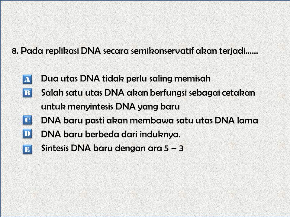8. Pada replikasi DNA secara semikonservatif akan terjadi…… Dua utas DNA tidak perlu saling memisah Salah satu utas DNA akan berfungsi sebagai cetakan untuk menyintesis DNA yang baru DNA baru pasti akan membawa satu utas DNA lama DNA baru berbeda dari induknya. Sintesis DNA baru dengan ara 5 – 3