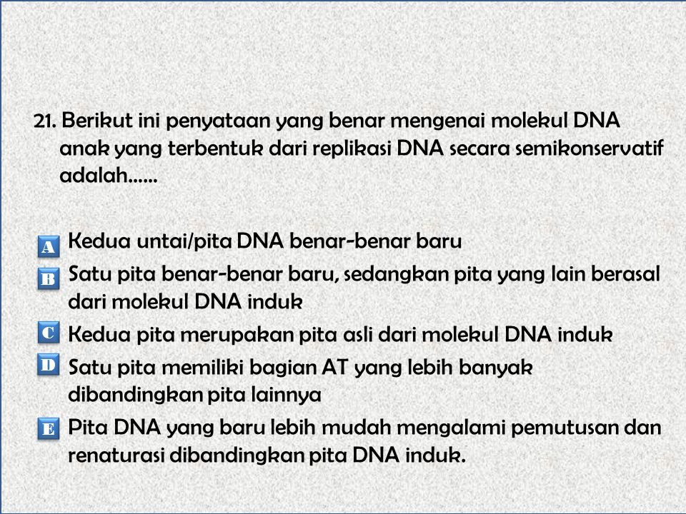 21. Berikut ini penyataan yang benar mengenai molekul DNA anak yang terbentuk dari replikasi DNA secara semikonservatif adalah…… Kedua untai/pita DNA benar-benar baru Satu pita benar-benar baru, sedangkan pita yang lain berasal dari molekul DNA induk Kedua pita merupakan pita asli dari molekul DNA induk Satu pita memiliki bagian AT yang lebih banyak dibandingkan pita lainnya Pita DNA yang baru lebih mudah mengalami pemutusan dan renaturasi dibandingkan pita DNA induk.