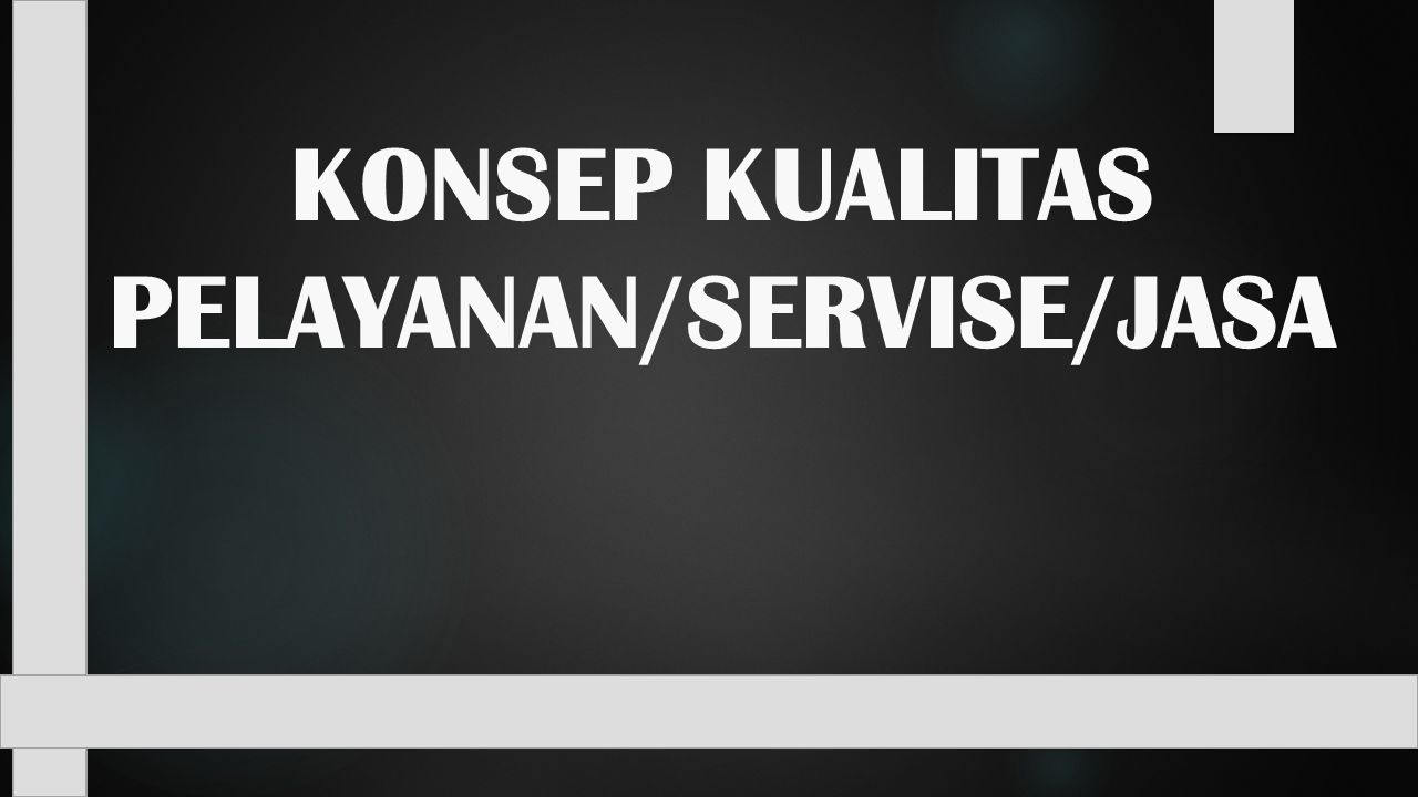 KONSEP KUALITAS PELAYANAN/SERVISE/JASA
