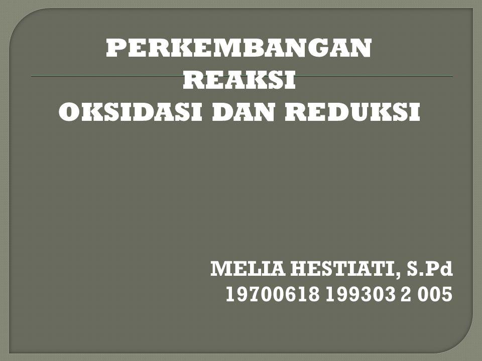 PERKEMBANGAN REAKSI OKSIDASI DAN REDUKSI MELIA HESTIATI, S.Pd