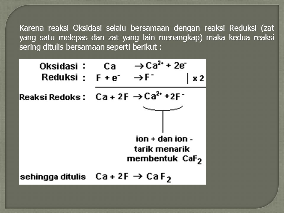 Karena reaksi Oksidasi selalu bersamaan dengan reaksi Reduksi (zat yang satu melepas dan zat yang lain menangkap) maka kedua reaksi sering ditulis bersamaan seperti berikut :