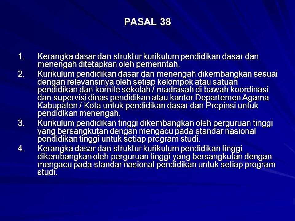 PASAL 38 1. Kerangka dasar dan struktur kurikulum pendidikan dasar dan menengah ditetapkan oleh pemerintah.