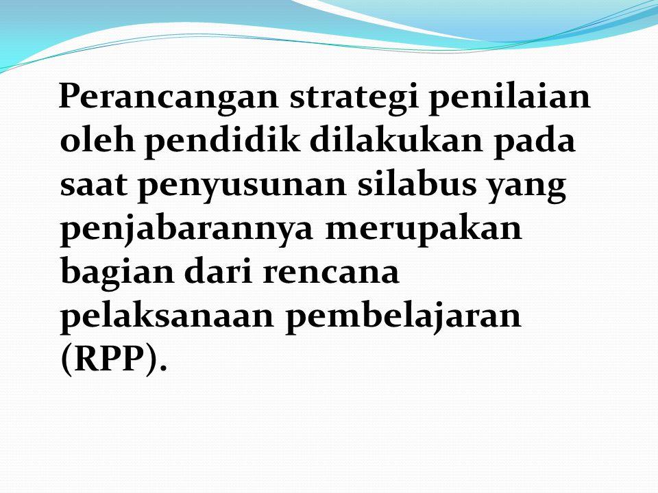 Perancangan strategi penilaian oleh pendidik dilakukan pada saat penyusunan silabus yang penjabarannya merupakan bagian dari rencana pelaksanaan pembelajaran (RPP).