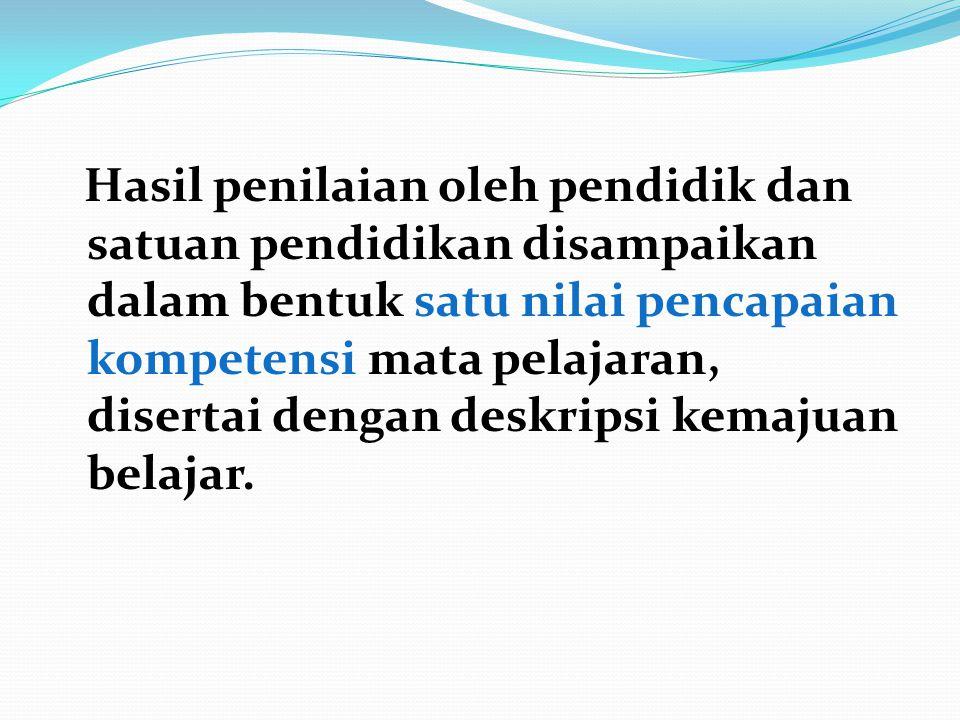 Hasil penilaian oleh pendidik dan satuan pendidikan disampaikan dalam bentuk satu nilai pencapaian kompetensi mata pelajaran, disertai dengan deskripsi kemajuan belajar.