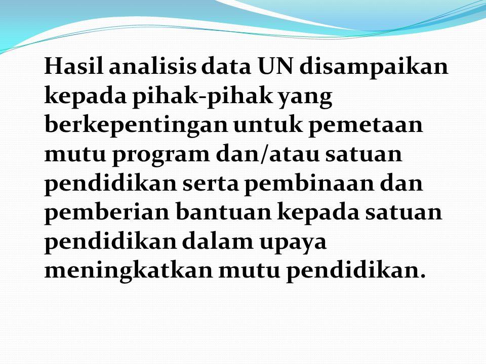 Hasil analisis data UN disampaikan kepada pihak-pihak yang berkepentingan untuk pemetaan mutu program dan/atau satuan pendidikan serta pembinaan dan pemberian bantuan kepada satuan pendidikan dalam upaya meningkatkan mutu pendidikan.