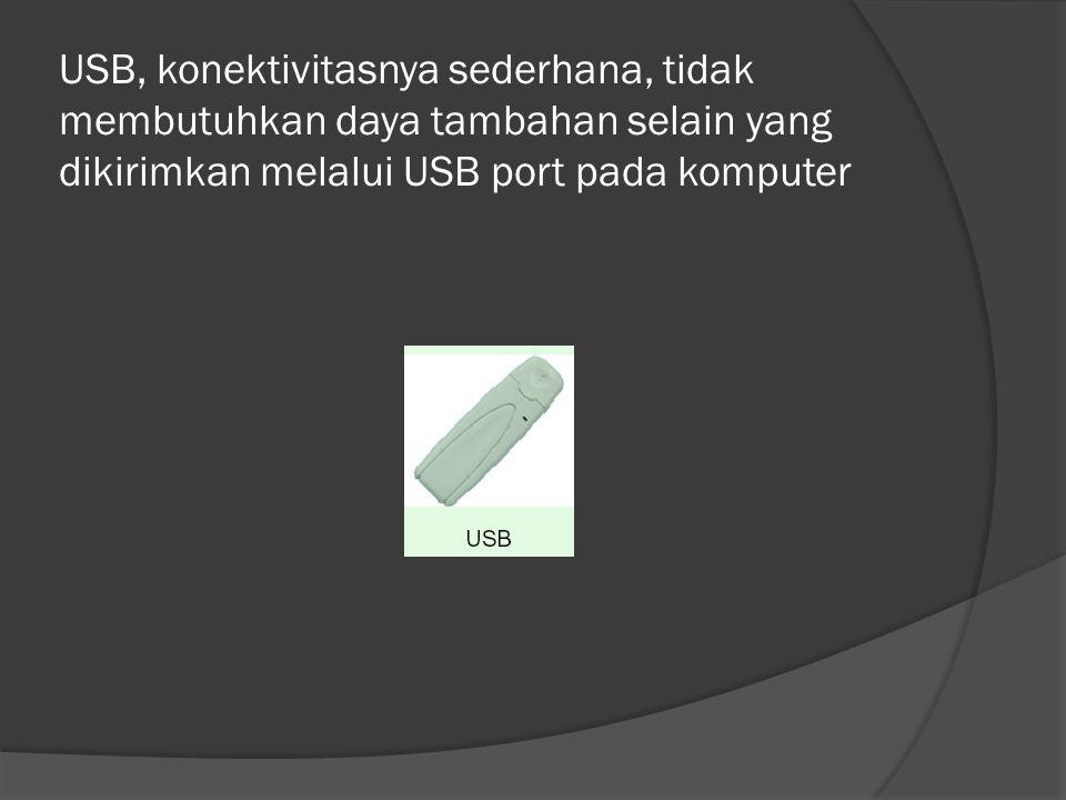 USB, konektivitasnya sederhana, tidak membutuhkan daya tambahan selain yang dikirimkan melalui USB port pada komputer