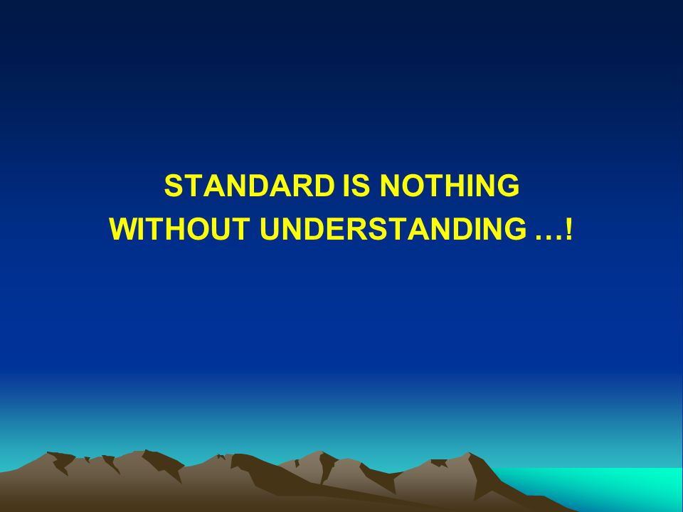 STANDARD IS NOTHING WITHOUT UNDERSTANDING …!