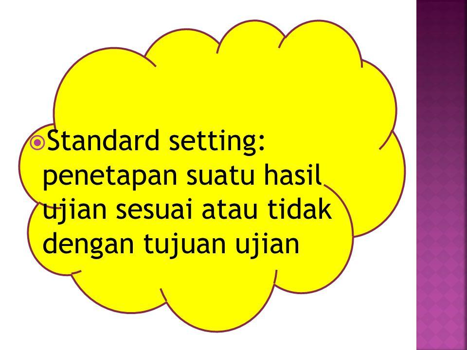 Standard setting: penetapan suatu hasil ujian sesuai atau tidak dengan tujuan ujian