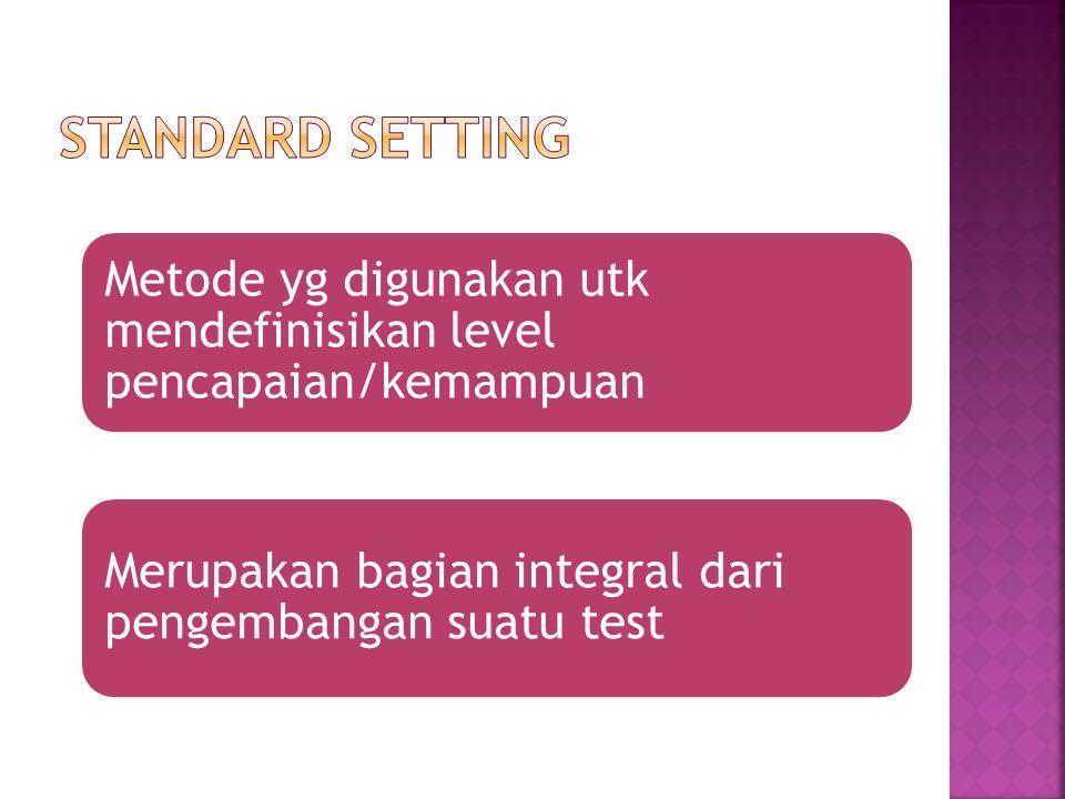 Standard setting Metode yg digunakan utk mendefinisikan level pencapaian/kemampuan.