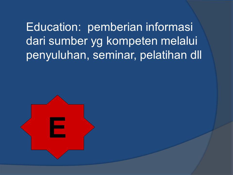 Education: pemberian informasi dari sumber yg kompeten melalui penyuluhan, seminar, pelatihan dll