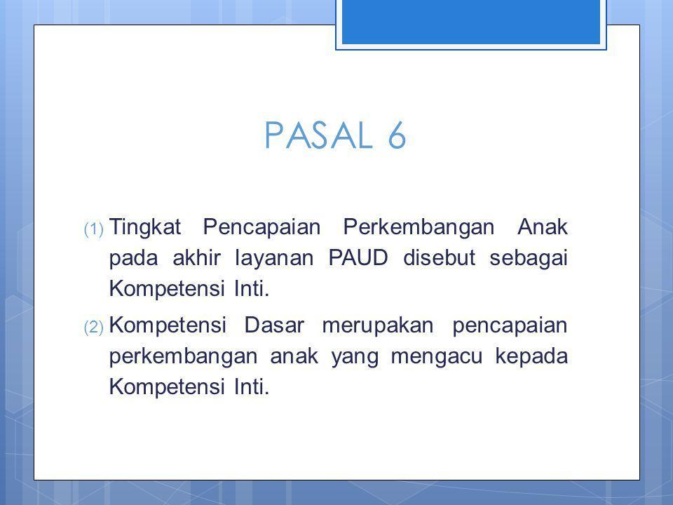 PASAL 6 Tingkat Pencapaian Perkembangan Anak pada akhir layanan PAUD disebut sebagai Kompetensi Inti.