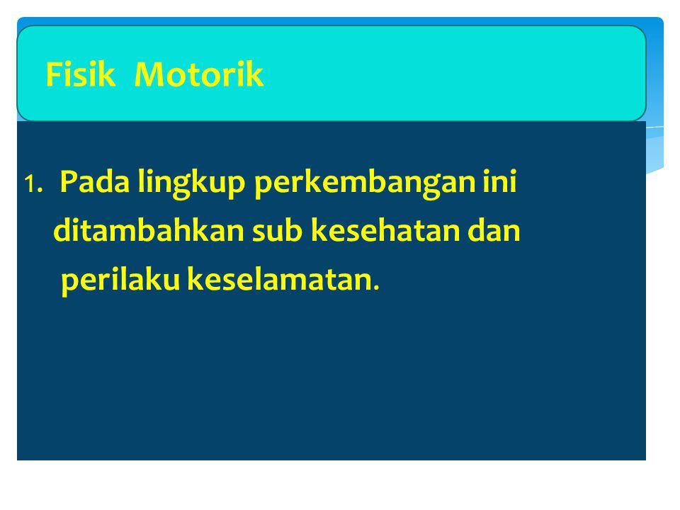 Fisik Motorik 1. Pada lingkup perkembangan ini ditambahkan sub kesehatan dan perilaku keselamatan.