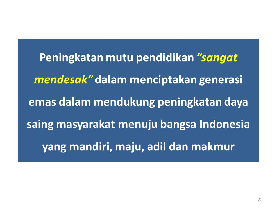Peningkatan mutu pendidikan sangat mendesak dalam menciptakan generasi emas dalam mendukung peningkatan daya saing masyarakat menuju bangsa Indonesia yang mandiri, maju, adil dan makmur