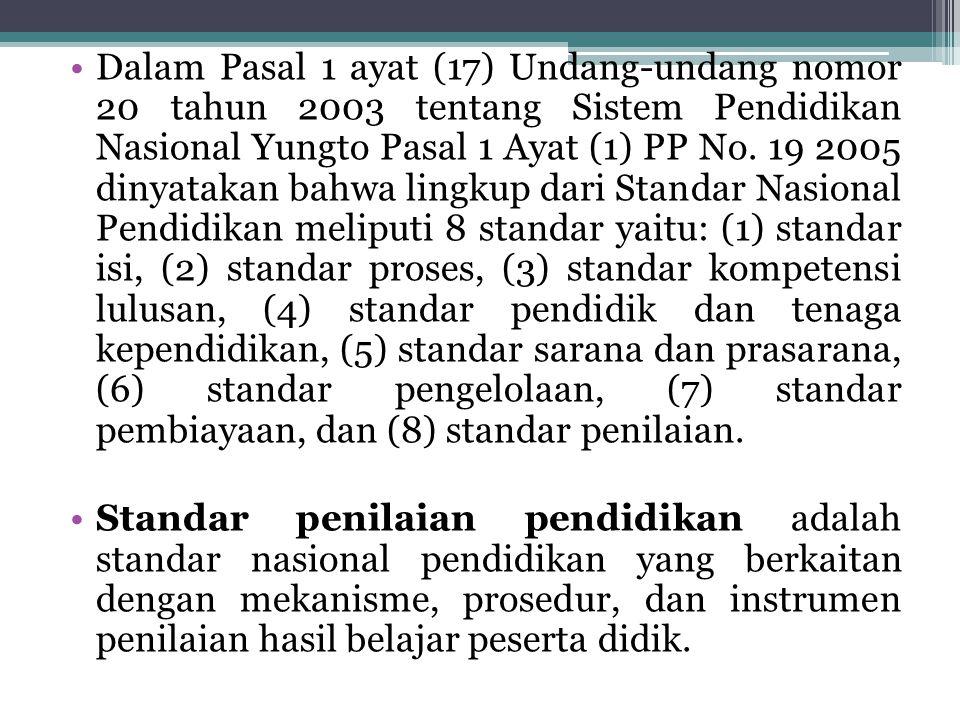Dalam Pasal 1 ayat (17) Undang-undang nomor 20 tahun 2003 tentang Sistem Pendidikan Nasional Yungto Pasal 1 Ayat (1) PP No. 19 2005 dinyatakan bahwa lingkup dari Standar Nasional Pendidikan meliputi 8 standar yaitu: (1) standar isi, (2) standar proses, (3) standar kompetensi lulusan, (4) standar pendidik dan tenaga kependidikan, (5) standar sarana dan prasarana, (6) standar pengelolaan, (7) standar pembiayaan, dan (8) standar penilaian.