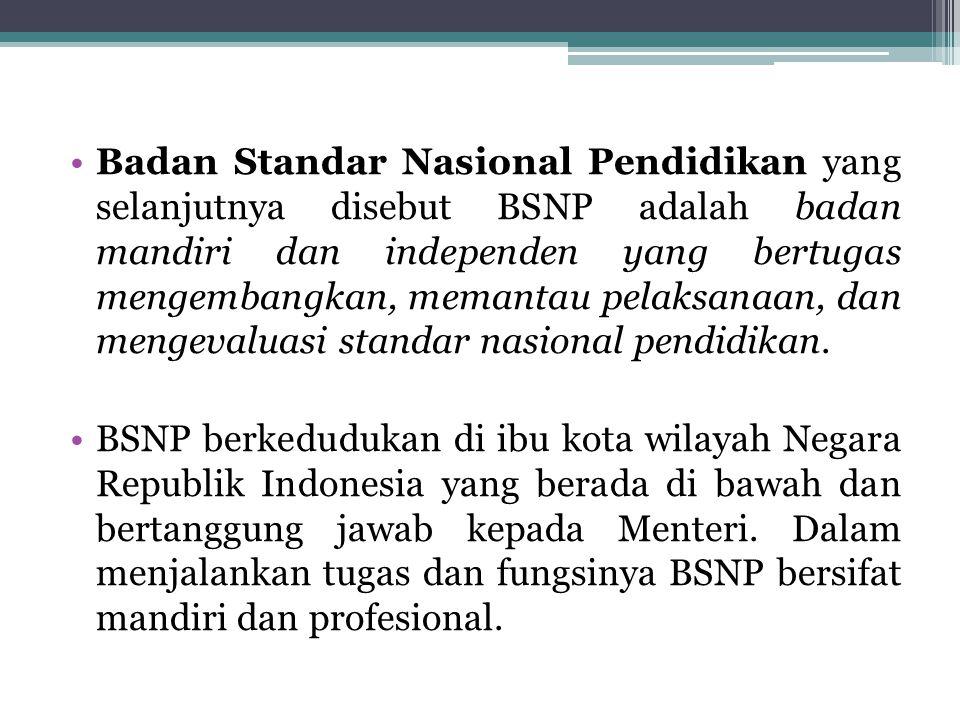 Badan Standar Nasional Pendidikan yang selanjutnya disebut BSNP adalah badan mandiri dan independen yang bertugas mengembangkan, memantau pelaksanaan, dan mengevaluasi standar nasional pendidikan.