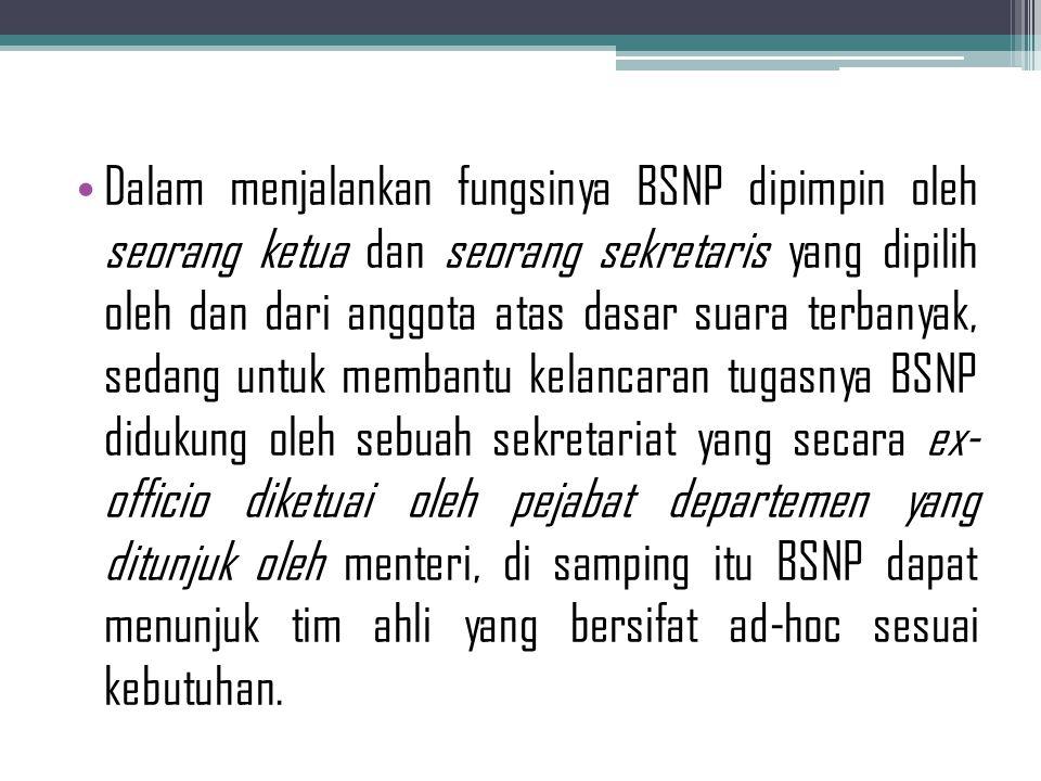 Dalam menjalankan fungsinya BSNP dipimpin oleh seorang ketua dan seorang sekretaris yang dipilih oleh dan dari anggota atas dasar suara terbanyak, sedang untuk membantu kelancaran tugasnya BSNP didukung oleh sebuah sekretariat yang secara ex- officio diketuai oleh pejabat departemen yang ditunjuk oleh menteri, di samping itu BSNP dapat menunjuk tim ahli yang bersifat ad-hoc sesuai kebutuhan.