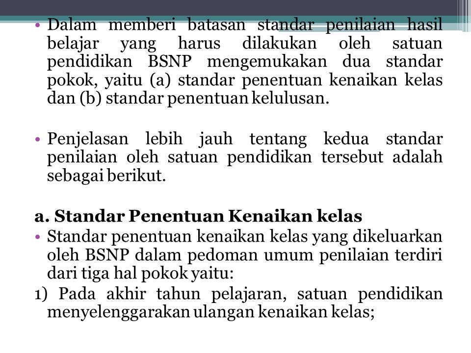 Dalam memberi batasan standar penilaian hasil belajar yang harus dilakukan oleh satuan pendidikan BSNP mengemukakan dua standar pokok, yaitu (a) standar penentuan kenaikan kelas dan (b) standar penentuan kelulusan.