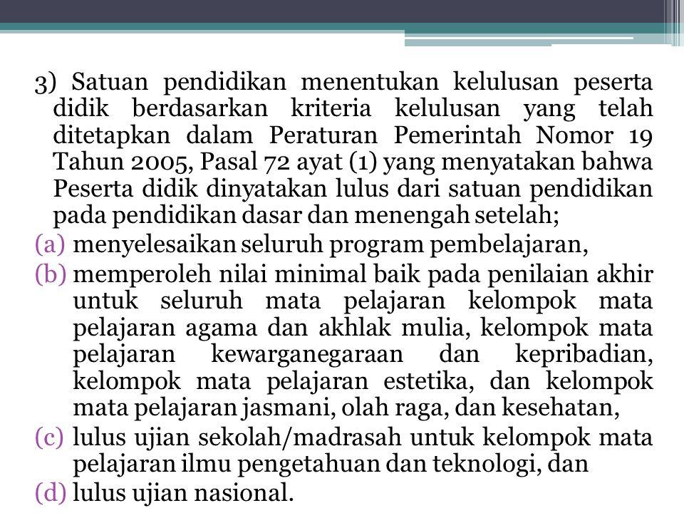 3) Satuan pendidikan menentukan kelulusan peserta didik berdasarkan kriteria kelulusan yang telah ditetapkan dalam Peraturan Pemerintah Nomor 19 Tahun 2005, Pasal 72 ayat (1) yang menyatakan bahwa Peserta didik dinyatakan lulus dari satuan pendidikan pada pendidikan dasar dan menengah setelah;