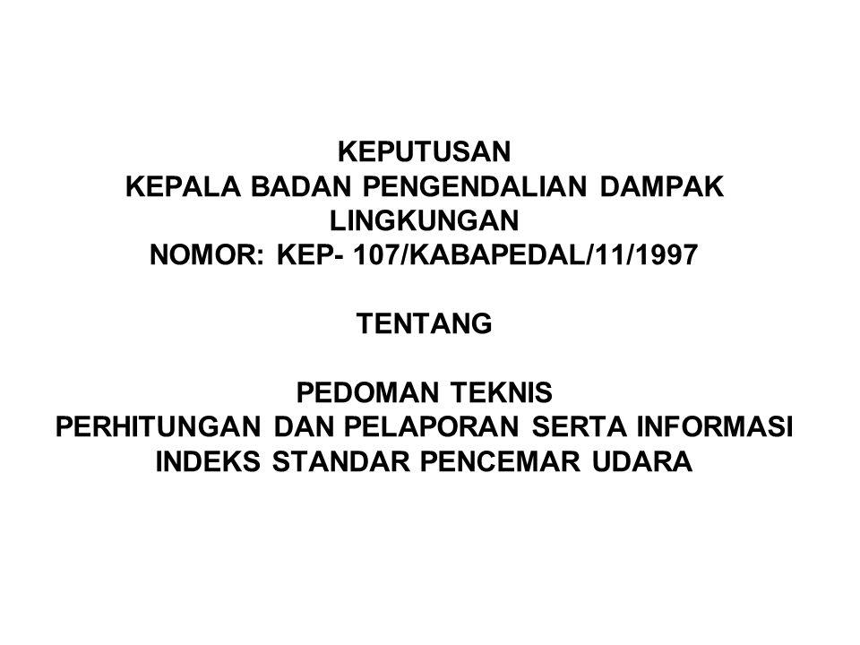 KEPUTUSAN KEPALA BADAN PENGENDALIAN DAMPAK LINGKUNGAN NOMOR: KEP- 107/KABAPEDAL/11/1997 TENTANG PEDOMAN TEKNIS PERHITUNGAN DAN PELAPORAN SERTA INFORMASI INDEKS STANDAR PENCEMAR UDARA