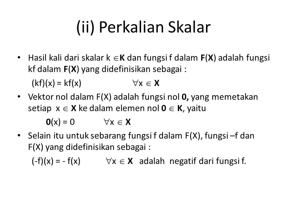 (ii) Perkalian Skalar Hasil kali dari skalar k K dan fungsi f dalam F(X) adalah fungsi kf dalam F(X) yang didefinisikan sebagai :