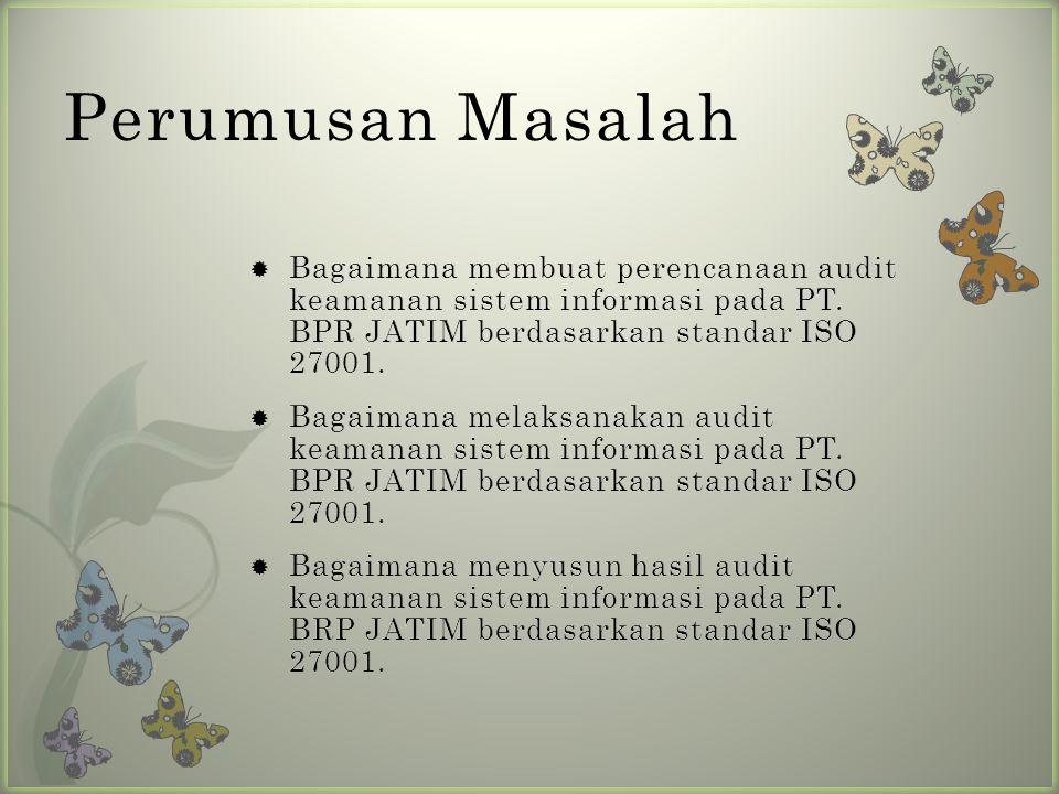 Perumusan Masalah Bagaimana membuat perencanaan audit keamanan sistem informasi pada PT. BPR JATIM berdasarkan standar ISO 27001.