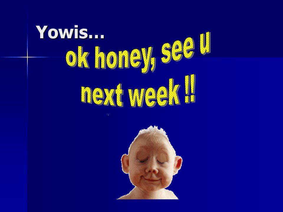 Yowis… ok honey, see u next week !!