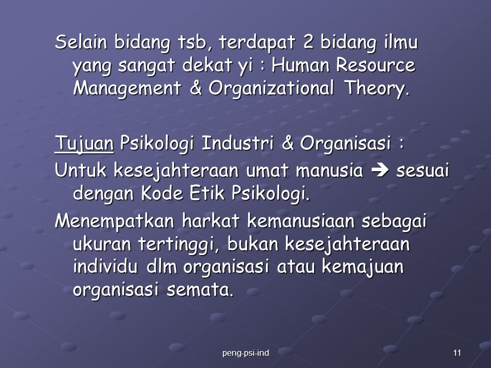 Selain bidang tsb, terdapat 2 bidang ilmu yang sangat dekat yi : Human Resource Management & Organizational Theory. Tujuan Psikologi Industri & Organisasi : Untuk kesejahteraan umat manusia  sesuai dengan Kode Etik Psikologi. Menempatkan harkat kemanusiaan sebagai ukuran tertinggi, bukan kesejahteraan individu dlm organisasi atau kemajuan organisasi semata.